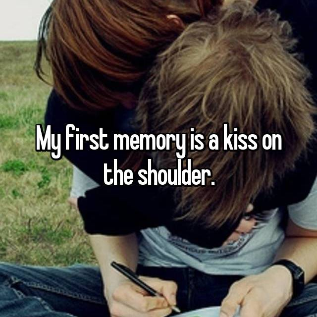 My first memory is a kiss on the shoulder.