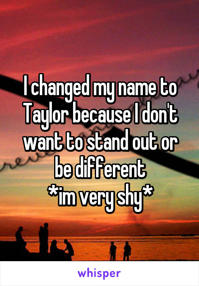 I changed my name to Taylor because I don't want to stand out or be different *im very shy*