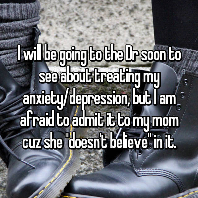 "I will be going to the Dr soon to see about treating my anxiety/depression, but I am afraid to admit it to my mom cuz she ""doesn't believe"" in it."