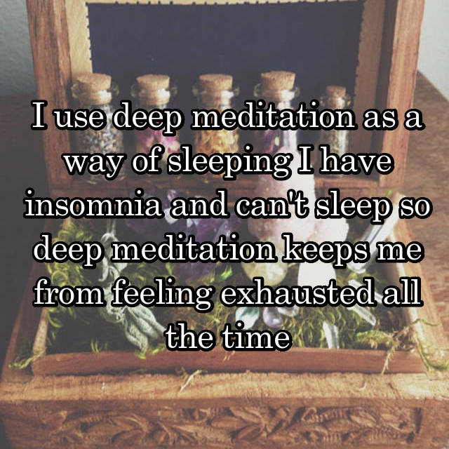 I use deep meditation as a way of sleeping I have insomnia and can't sleep so deep meditation keeps me from feeling exhausted all the time