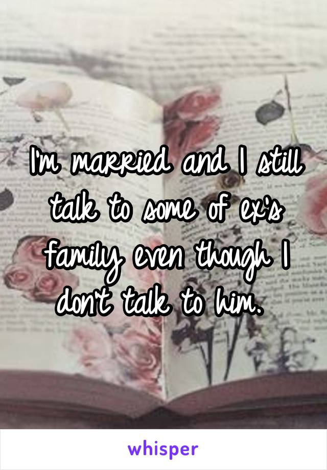 I'm married and I still talk to some of ex's family even though I don't talk to him.