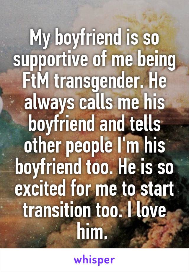 My boyfriend is so supportive of me being FtM transgender