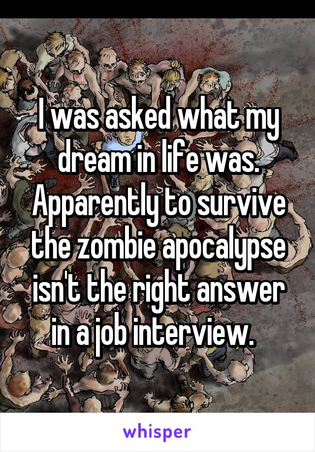 I was asked what my dream in life was. Apparently to survive the zombie apocalypse isn't the right answer in a job interview.