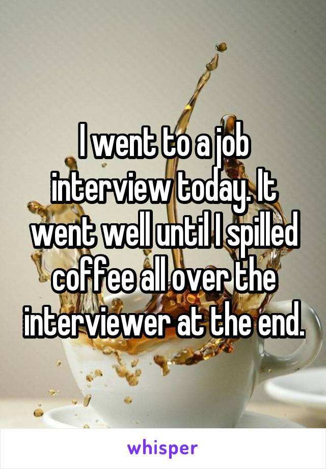 I went to a job interview today. It went well until I spilled coffee all over the interviewer at the end.