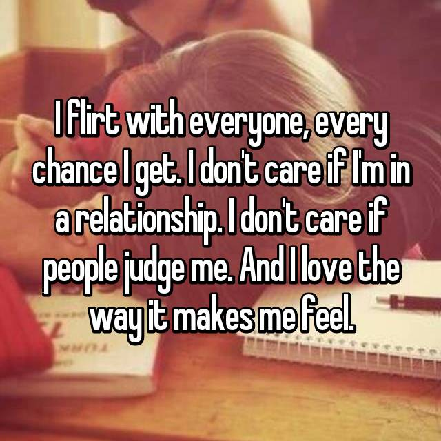 I flirt with everyone, every chance I get. I don't care if I'm in a relationship. I don't care if people judge me. And I love the way it makes me feel.