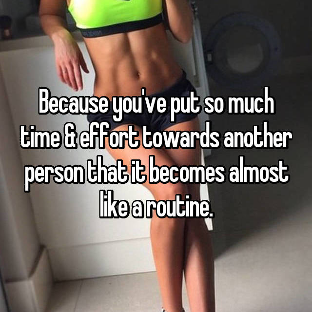 Because you've put so much time & effort towards another person that it becomes almost like a routine.