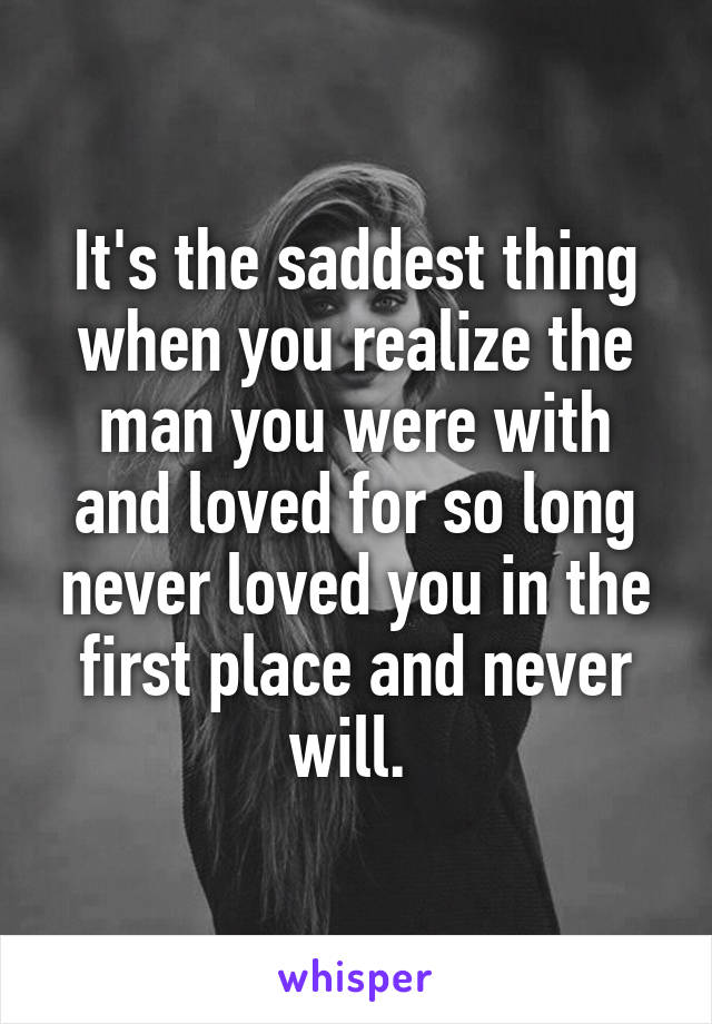 What You Never Realized You Were >> It S The Saddest Thing When You Realize The Man You Were With And