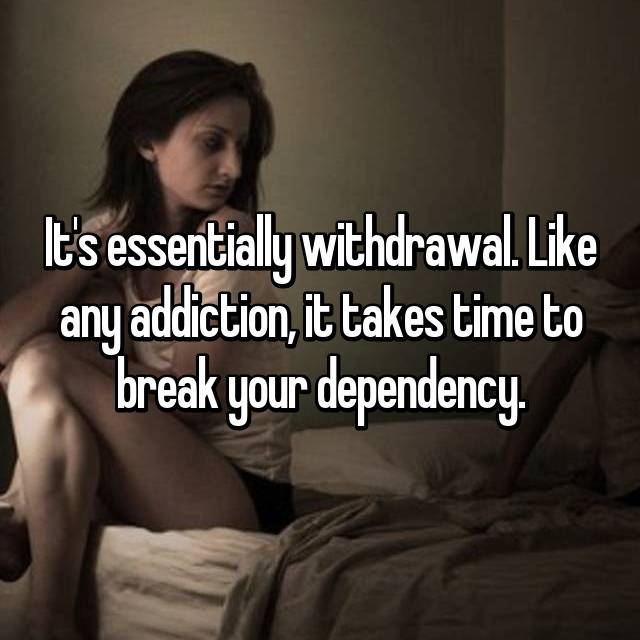 It's essentially withdrawal. Like any addiction, it takes time to break your dependency.