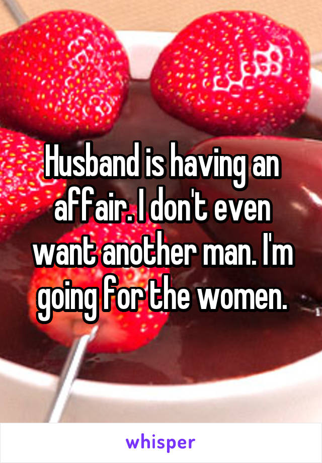Husband is having an affair. I don't even want another man. I'm going for the women.