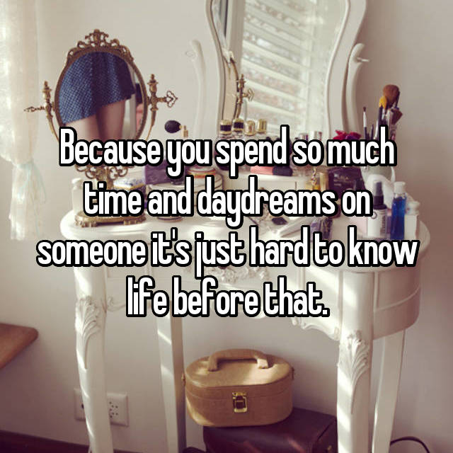 Because you spend so much time and daydreams on someone it's just hard to know life before that.