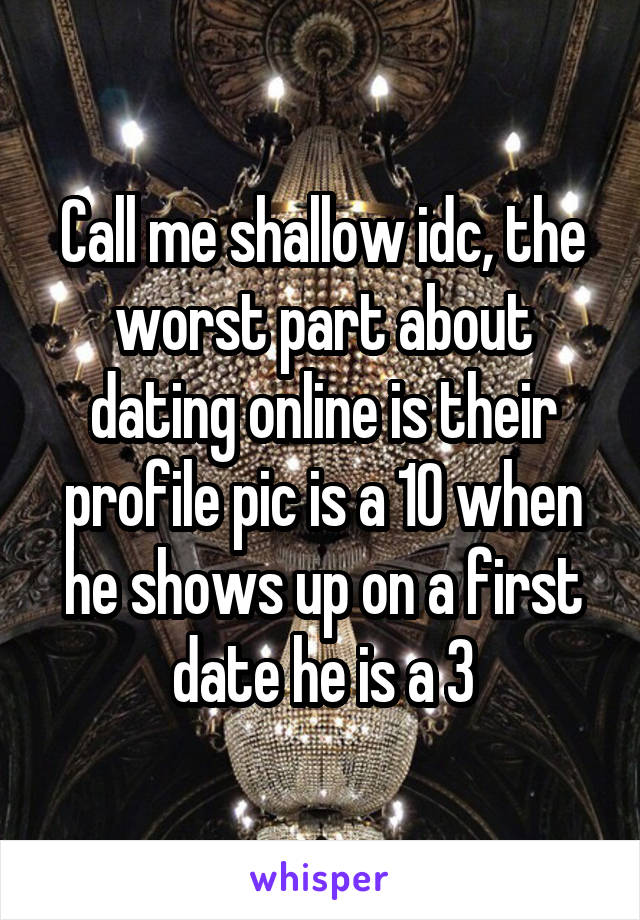 Call me shallow idc, the worst part about dating online is their profile pic is a 10 when he shows up on a first date he is a 3