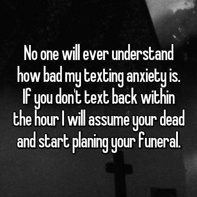 No one will ever understand how bad my texting anxiety is. If you don't text back within the hour I will assume your dead and start planing your funeral.