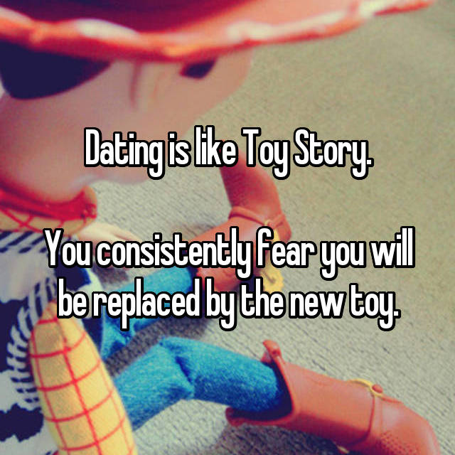 Dating is like Toy Story.  You consistently fear you will be replaced by the new toy.