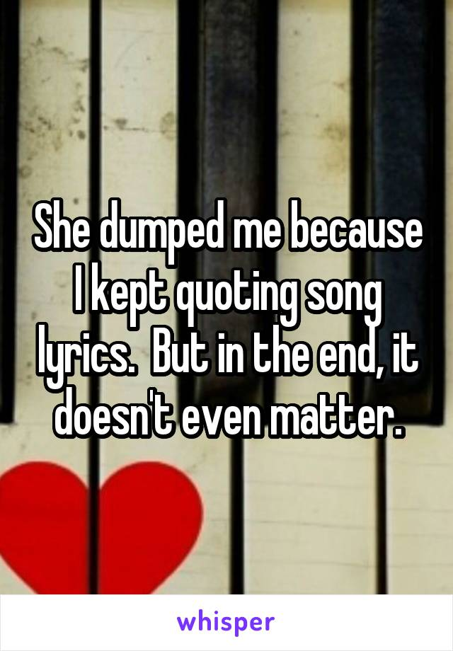She dumped me because I kept quoting song lyrics.  But in the end, it doesn't even matter.