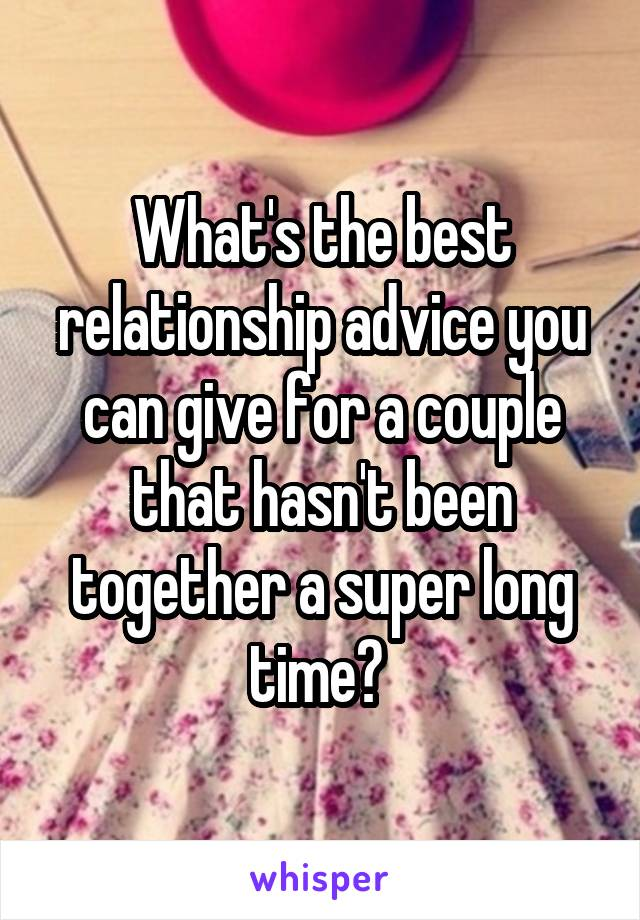 What's the best relationship advice you can give for a couple that hasn't been together a super long time?