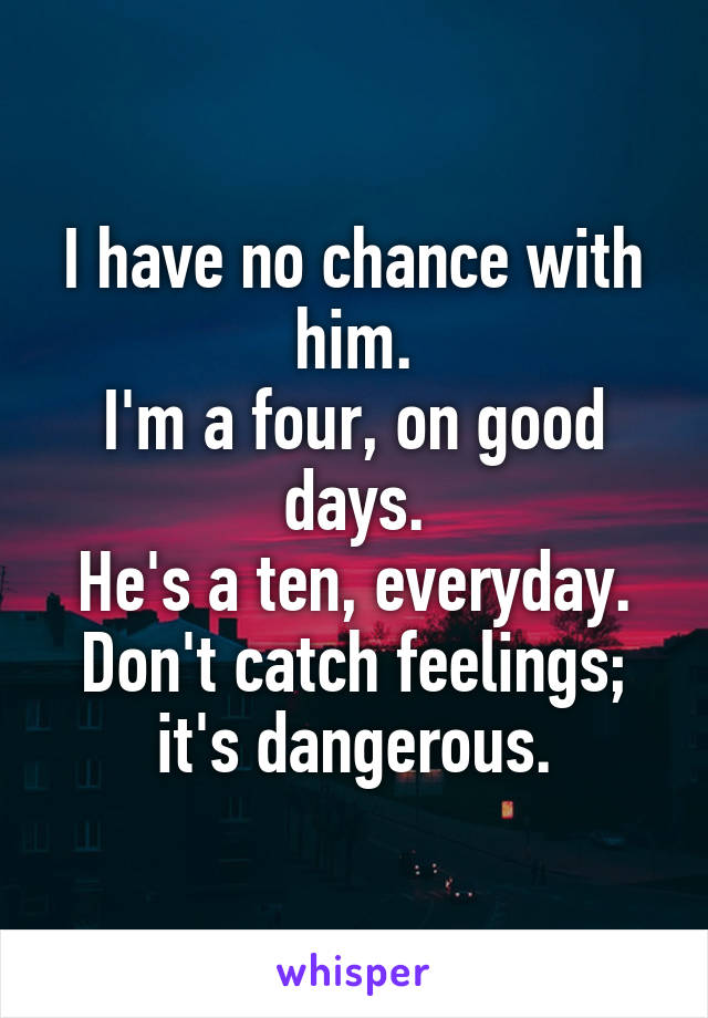 I have no chance with him. I'm a four, on good days. He's a ten, everyday. Don't catch feelings; it's dangerous.