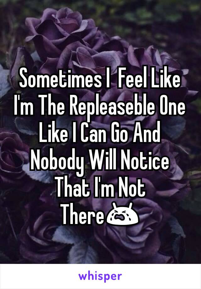 Sometimes I  Feel Like I'm The Repleaseble One Like I Can Go And Nobody Will Notice That I'm Not There😭