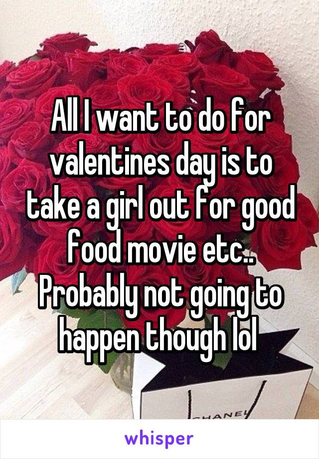 All I want to do for valentines day is to take a girl out for good food movie etc.. Probably not going to happen though lol