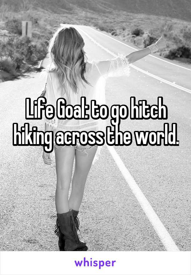 Life Goal: to go hitch hiking across the world.