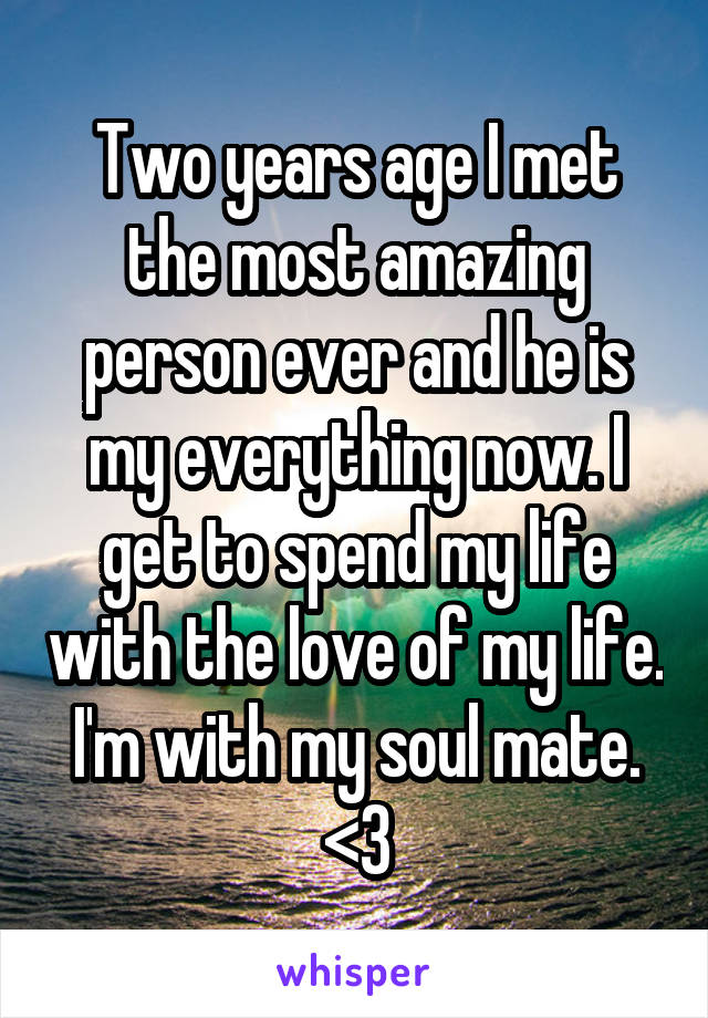 Two years age I met the most amazing person ever and he is my everything now. I get to spend my life with the love of my life. I'm with my soul mate. <3