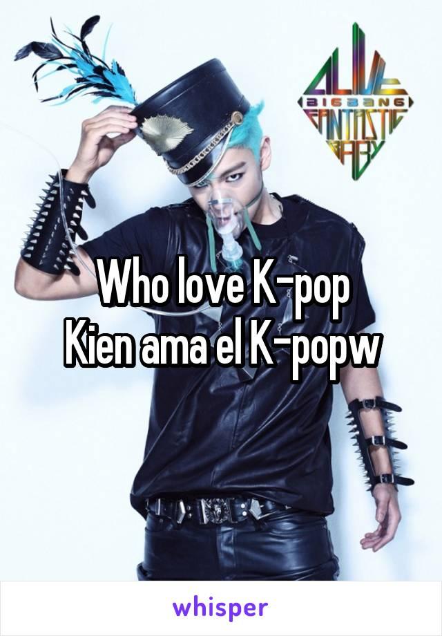 Who love K-pop Kien ama el K-popw