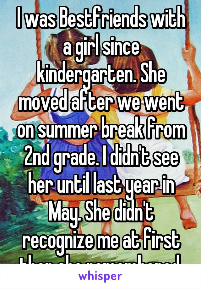 I was Bestfriends with a girl since kindergarten. She moved after we went on summer break from 2nd grade. I didn't see her until last year in May. She didn't recognize me at first then she remembered.