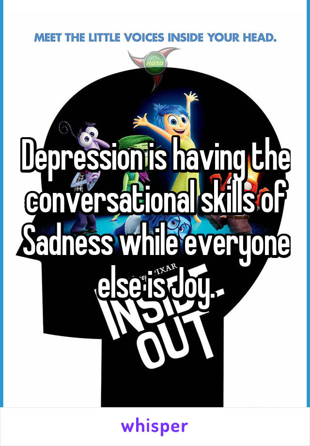 Depression is having the conversational skills of Sadness while everyone else is Joy.
