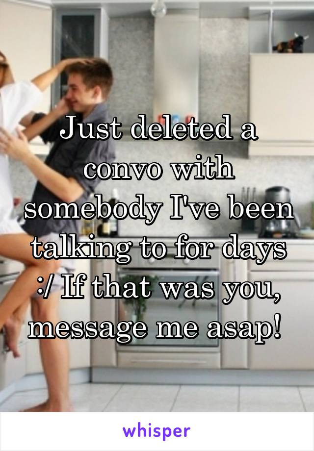 Just deleted a convo with somebody I've been talking to for days :/ If that was you, message me asap!