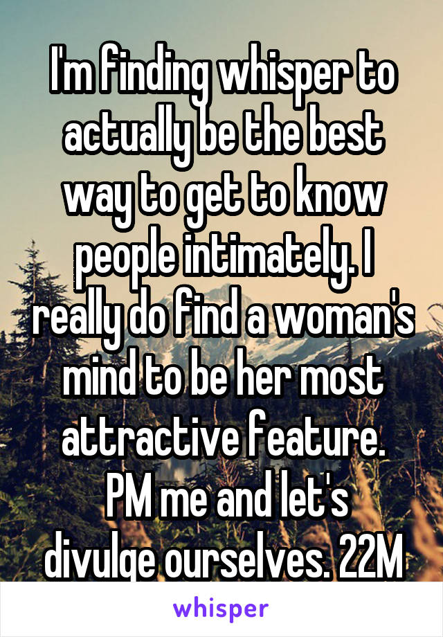 I'm finding whisper to actually be the best way to get to know people intimately. I really do find a woman's mind to be her most attractive feature.  PM me and let's divulge ourselves. 22M