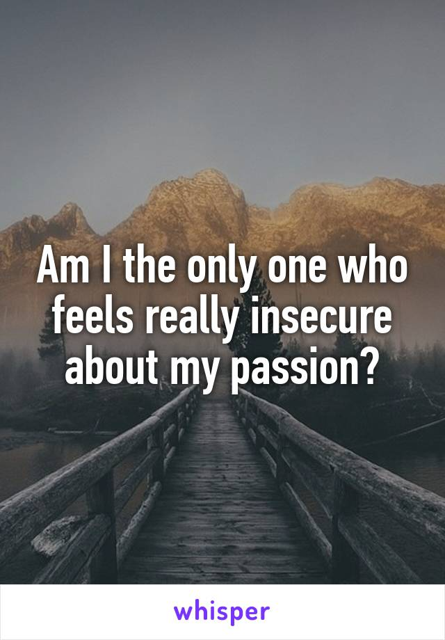Am I the only one who feels really insecure about my passion?