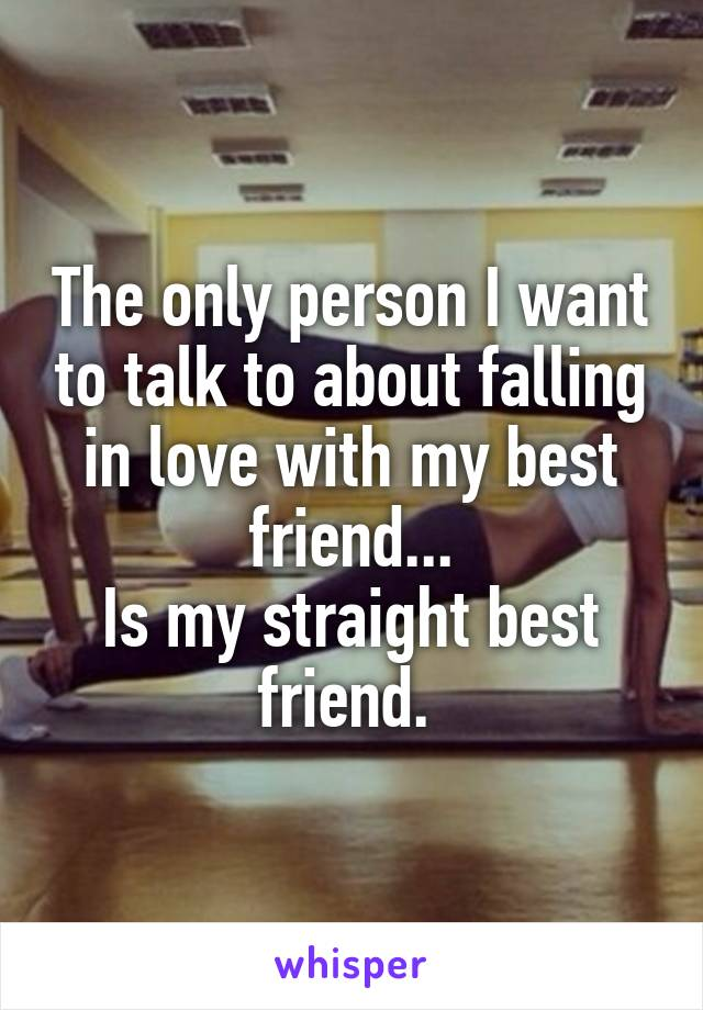 The only person I want to talk to about falling in love with my best friend... Is my straight best friend.
