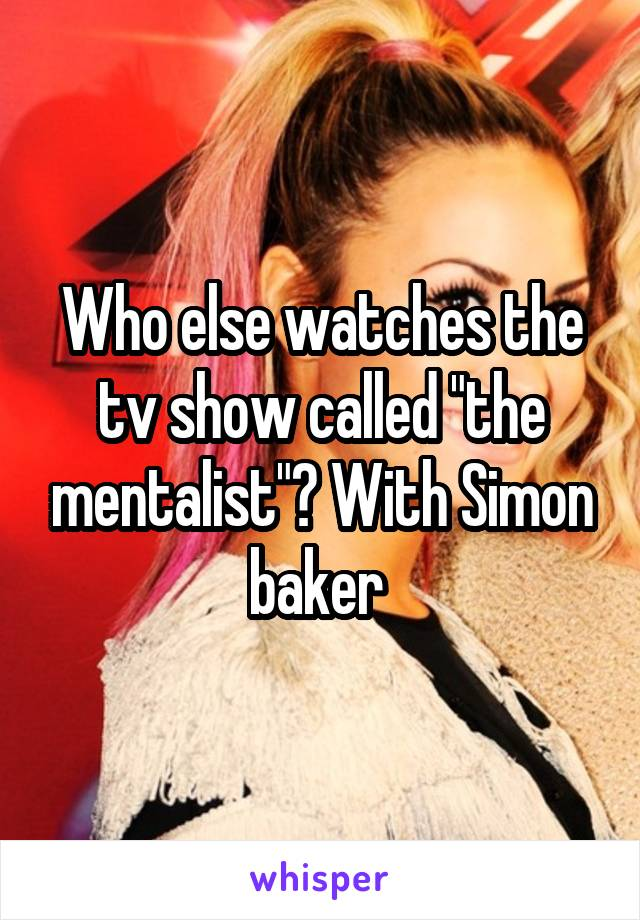 """Who else watches the tv show called """"the mentalist""""? With Simon baker"""