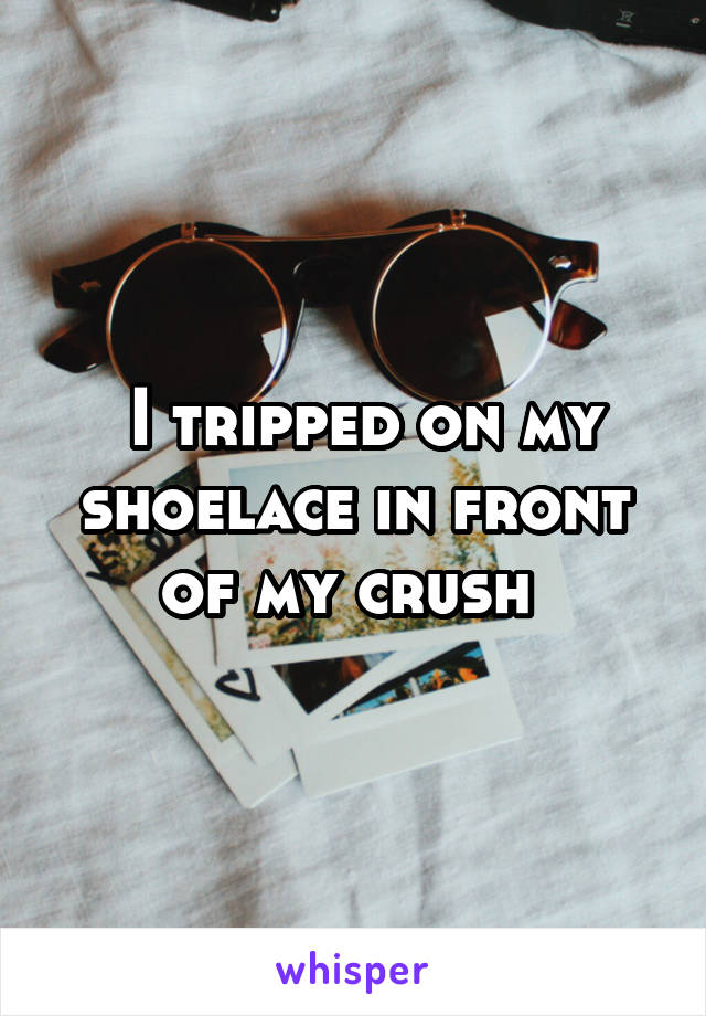I tripped on my shoelace in front of my crush
