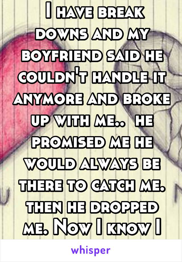 I have break downs and my boyfriend said he couldn't handle it anymore and broke up with me..  he promised me he would always be there to catch me. then he dropped me. Now I know I can't trust anyone