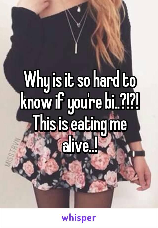 Why is it so hard to know if you're bi..?!?! This is eating me alive..!