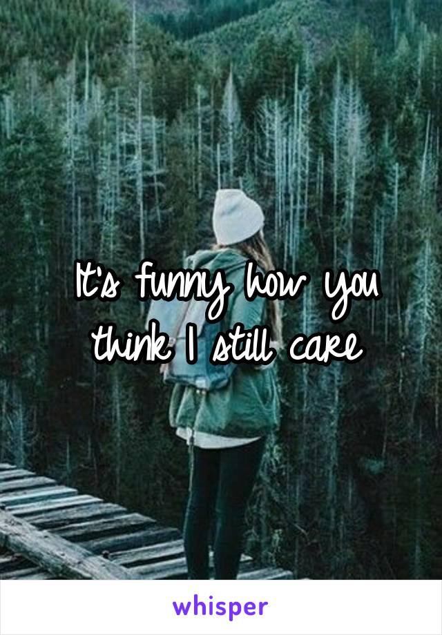It's funny how you think I still care