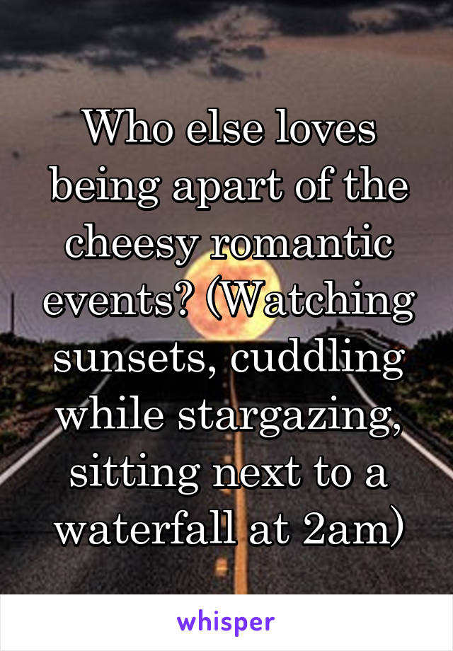 Who else loves being apart of the cheesy romantic events? (Watching sunsets, cuddling while stargazing, sitting next to a waterfall at 2am)