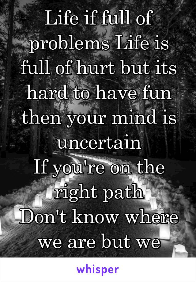 Life if full of problems Life is full of hurt but its hard to have fun then your mind is uncertain If you're on the right path Don't know where we are but we know where we at