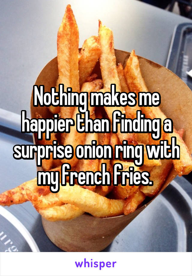 Nothing makes me happier than finding a surprise onion ring with my french fries.
