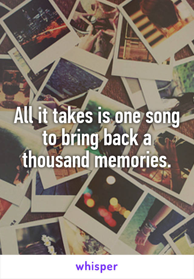 All it takes is one song to bring back a thousand memories.