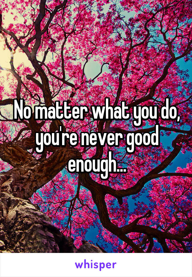 No matter what you do, you're never good enough...