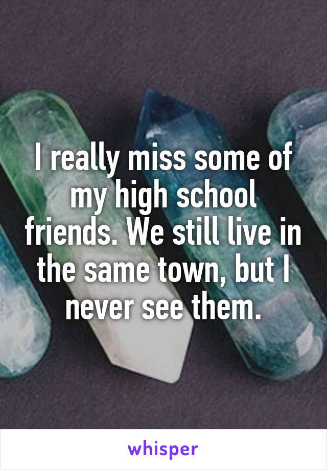 I really miss some of my high school friends. We still live in the same town, but I never see them.