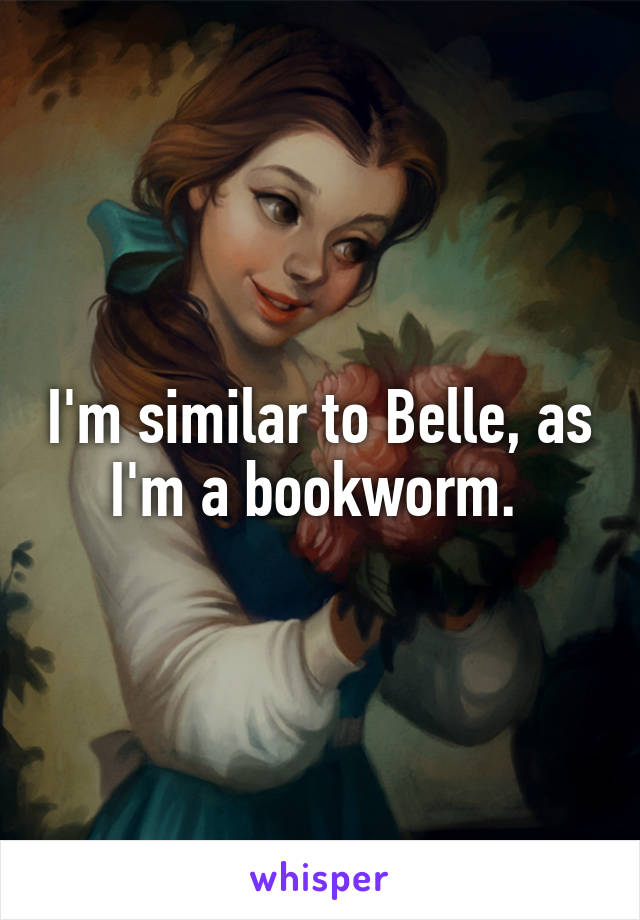 I'm similar to Belle, as I'm a bookworm.