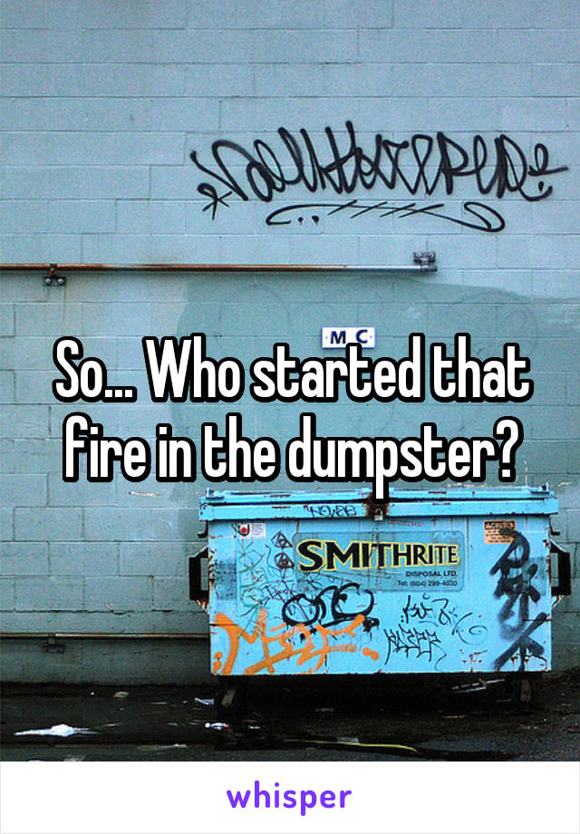 So... Who started that fire in the dumpster?