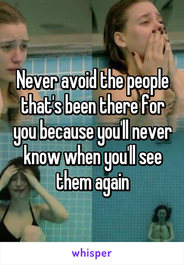 Never avoid the people that's been there for you because you'll never know when you'll see them again