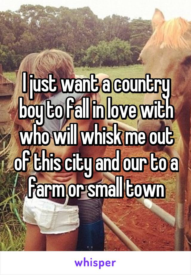 I just want a country boy to fall in love with who will whisk me out of this city and our to a farm or small town