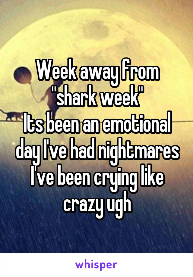 """Week away from """"shark week"""" Its been an emotional day I've had nightmares I've been crying like crazy ugh"""