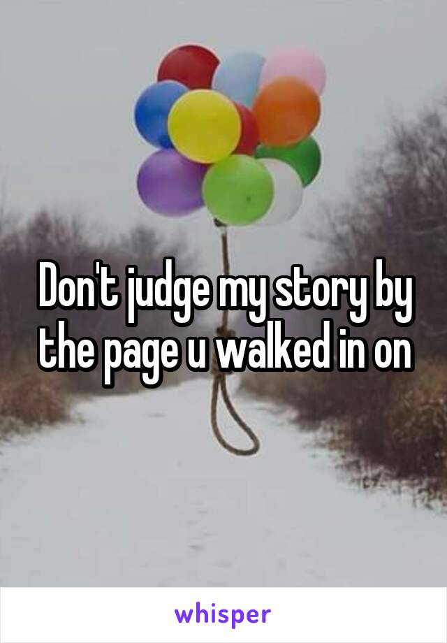 Don't judge my story by the page u walked in on