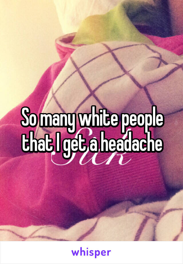 So many white people that I get a headache