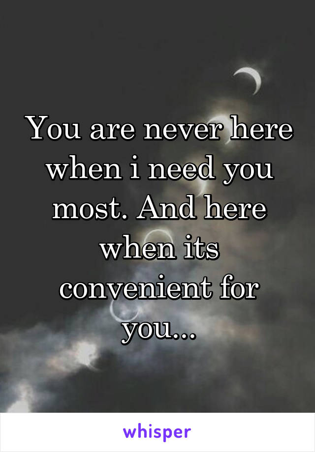 You are never here when i need you most. And here when its convenient for you...
